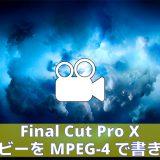 Final Cut Pro X|ムービーをMPEG-4で書き出す方法