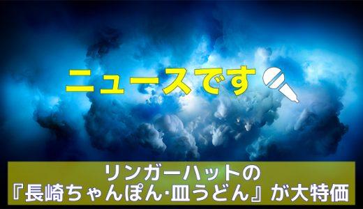 リンガーハットの『長崎ちゃんぽん・皿うどん』が大特価中!